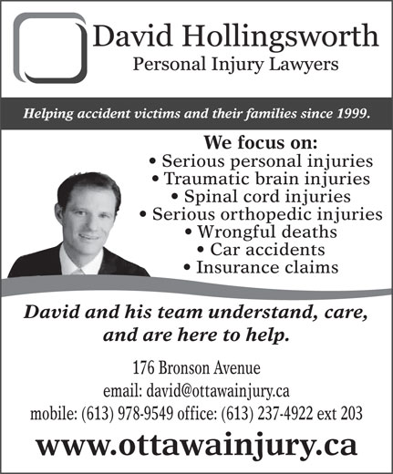 Hollingsworth David (613-978-9549) - Annonce illustrée======= - Helping accident victims and their families since 1999. We focus on: Serious personal injuries Traumatic brain injuries Spinal cord injuries Serious orthopedic injuries Wrongful deaths Car accidents Insurance claims David and his team understand, care, and are here to help. 176 Bronson Avenue mobile: (613) 978-9549 office: (613) 237-4922 ext 203 www.ottawainjury.ca Traumatic brain injuries Spinal cord injuries Serious orthopedic injuries Wrongful deaths Car accidents Insurance claims David and his team understand, care, and are here to help. 176 Bronson Avenue mobile: (613) 978-9549 office: (613) 237-4922 ext 203 www.ottawainjury.ca Helping accident victims and their families since 1999. We focus on: Serious personal injuries