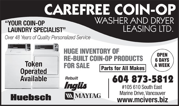 McIver's Coin-Op Washer & Dryer Leasing (604-873-5812) - Annonce illustrée======= - FOR SALE Parts for All Makes Operated Rebuilt Available 604 873-5812 #105 610 South East Marine Drive, Vancouver www.mcivers.biz A WEEK CAREFREE COIN-OP WASHER AND DRYER YOUR COIN-OP LEASING LTD. LAUNDRY SPECIALIST Over 48 Years of Quality Personalized Service HUGE INVENTORY OF OPEN RE-BUILT COIN-OP PRODUCTS 6 DAYS Token A WEEK FOR SALE Parts for All Makes Operated Rebuilt Available 604 873-5812 #105 610 South East Marine Drive, Vancouver www.mcivers.biz CAREFREE COIN-OP WASHER AND DRYER YOUR COIN-OP LEASING LTD. LAUNDRY SPECIALIST Over 48 Years of Quality Personalized Service HUGE INVENTORY OF OPEN RE-BUILT COIN-OP PRODUCTS 6 DAYS Token