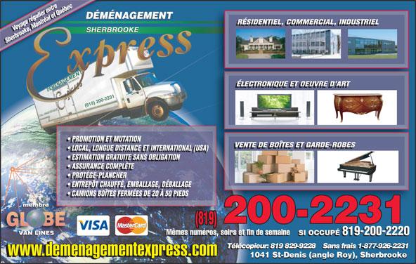 Déménagement Express Sherbrooke (819-820-9797) - Display Ad - RÉSIDENTIEL, COMMERCIAL, INDUSTRIEL Voyage régulier entre Voyage régulier entre Sherbrooke, Montréal et QuébecSherbrooke, Montréal et Québec ÉLECTRONIQUE ET OEUVRE D ART (819) 200-2231 PROMOTION ET MUTATION VENTE DE BOÎTES ET GARDE-ROBES LOCAL, LONGUE DISTANCE ET INTERNATIONAL (USA)) LOCAL, LONGUE DISTANCE ET INTERNATIONAL (USA) ESTIMATION GRATUITE SANS OBLIGATION ASSURANCE COMPLÈTE PROTÈGE-PLANCHER ENTREPÔT CHAUFFÉ, EMBALLAGE, DÉBALLAGE CAMIONS BOÎTES FERMÉES DE 20 À 50 PIEDS 200-2231 (819) Mêmes numéros, soirs et fin de semaine SI OCCUPÉ 819-200-2220 Mêmes numéros, soirs et fin de semaine SI OCCUPÉ 819-200-2220 Télécopieur: 819 829-9228    Sans frais 1-877-926-2231 www.demenagementexpress.com 1041 St-Denis (angle Roy), Sherbrooke RÉSIDENTIEL, COMMERCIAL, INDUSTRIEL Voyage régulier entre Voyage régulier entre Sherbrooke, Montréal et QuébecSherbrooke, Montréal et Québec ÉLECTRONIQUE ET OEUVRE D ART (819) 200-2231 PROMOTION ET MUTATION VENTE DE BOÎTES ET GARDE-ROBES LOCAL, LONGUE DISTANCE ET INTERNATIONAL (USA)) LOCAL, LONGUE DISTANCE ET INTERNATIONAL (USA) ESTIMATION GRATUITE SANS OBLIGATION ASSURANCE COMPLÈTE PROTÈGE-PLANCHER ENTREPÔT CHAUFFÉ, EMBALLAGE, DÉBALLAGE CAMIONS BOÎTES FERMÉES DE 20 À 50 PIEDS 200-2231 (819) Mêmes numéros, soirs et fin de semaine SI OCCUPÉ 819-200-2220 Mêmes numéros, soirs et fin de semaine SI OCCUPÉ 819-200-2220 Télécopieur: 819 829-9228    Sans frais 1-877-926-2231 www.demenagementexpress.com 1041 St-Denis (angle Roy), Sherbrooke