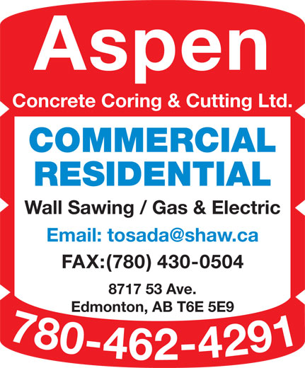 Aspen Concrete Coring & Cutting Ltd (780-462-4291) - Display Ad - Concrete Coring & Cutting Ltd. COMMERCIAL RESIDENTIAL Wall Sawing / Gas & Electric FAX:(780) 430-0504 8717 53 Ave. Edmonton, AB T6E 5E9 780-462-4291 Email Aspen