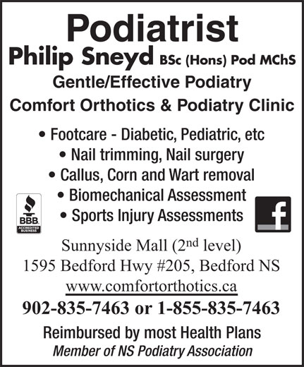 Comfort Orthotics & Podiatry Clinic (902-835-7463) - Annonce illustrée======= - Podiatrist Nail trimming, Nail surgery Callus, Corn and Wart removal Biomechanical Assessment Sports Injury Assessments nd Sunnyside Mall (2 level) 1595 Bedford Hwy #205, Bedford NS www.comfortorthotics.ca 902-835-7463 or 1-855-835-7463 Reimbursed by most Health Plans Member of NS Podiatry Association Philip Sneyd BSc (Hons) Pod MChS Gentle/Effective Podiatry Comfort Orthotics & Podiatry Clinic Footcare - Diabetic, Pediatric, etc Podiatrist Philip Sneyd BSc (Hons) Pod MChS Gentle/Effective Podiatry Comfort Orthotics & Podiatry Clinic Footcare - Diabetic, Pediatric, etc Nail trimming, Nail surgery Callus, Corn and Wart removal Biomechanical Assessment Sports Injury Assessments nd Sunnyside Mall (2 level) 1595 Bedford Hwy #205, Bedford NS www.comfortorthotics.ca 902-835-7463 or 1-855-835-7463 Reimbursed by most Health Plans Member of NS Podiatry Association