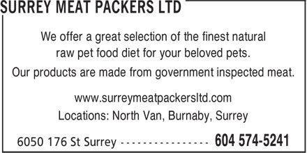 Surrey Meat Packers Ltd (1-866-220-8869) - Annonce illustrée======= - We offer a great selection of the finest natural raw pet food diet for your beloved pets. Our products are made from government inspected meat. www.surreymeatpackersltd.com Locations: North Van, Burnaby, Surrey We offer a great selection of the finest natural raw pet food diet for your beloved pets. Our products are made from government inspected meat. www.surreymeatpackersltd.com Locations: North Van, Burnaby, Surrey