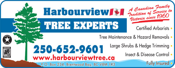 Harbourview Tree Experts (250-652-9601) - Display Ad - amily rvice to Victoria since 1960 Certified Arborists Tree Maintenance & Hazard Removals Large Shrubs & Hedge Trimming 250-652-9601 Insect & Disease Control www.harbourviewtree.ca Fully Insured P.O. Box 234, Brentwood Bay, BC V8M 1R3 radition of Sedian FA Cana