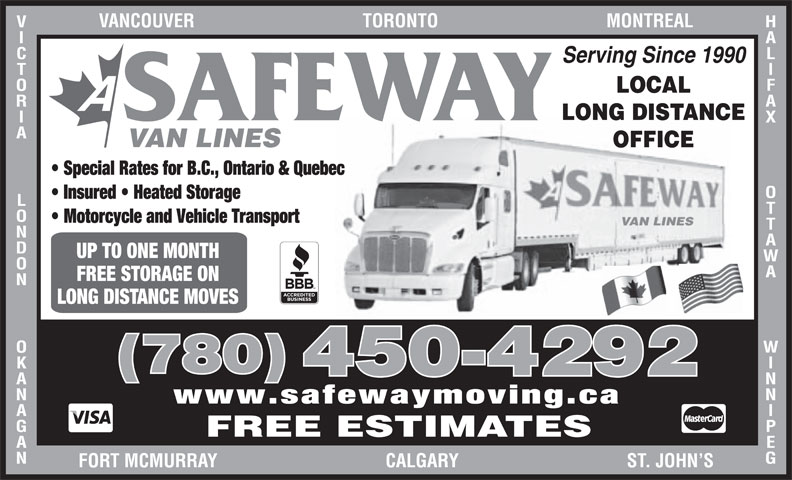 A Safeway Moving & Storage Ltd (780-450-4292) - Display Ad - HALIFAX Serving Since 1990 LOCAL LONG DISTANCE SAFEWAY OTTAWA               WINNIPEGVANCOUVER                                    TORONTO                                    MONTREALVICTORIA             LONDON             OKANAGANFOR VAN LINES OFFICE Special Rates for B.C., Ontario & Quebec Insured   Heated Storage Motorcycle and Vehicle Transport UP TO ONE MONTH FREE STORAGE ON LONG DISTANCE MOVES (780) 450-4292 www.safewaymoving.ca FREE ESTIMATES T MCMURRAY                                    CALGARY                                    ST. JOHN S