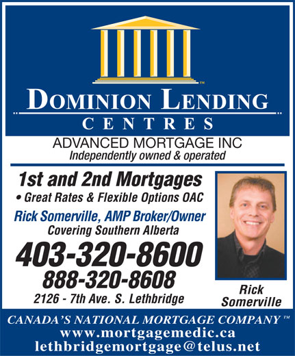 Advanced Mortgage Inc (403-320-8600) - Annonce illustrée======= - ADVANCED MORTGAGE INC Independently owned & operated 1st and 2nd Mortgages Great Rates & Flexible Options OAC Rick Somerville, AMP Broker/Owner Covering Southern Alberta 403-320-8600 888-320-8608 Rick 2126 - 7th Ave. S. Lethbridge Somerville TM CANADA S NATIONAL MORTGAGE COMPANY www.mortgagemedic.ca