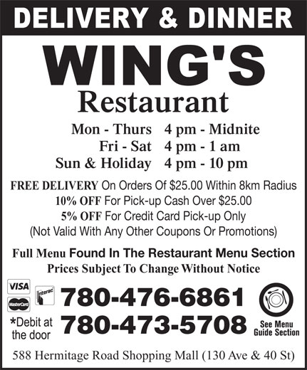 Wing's Restaurant Ltd (780-473-5708) - Display Ad - Restaurant Mon - Thurs 4 pm - Midnite Fri - Sat 4 pm - 1 am Sun & Holiday 4 pm - 10 pm FREE DELIVERY On Orders Of $25.00 Within 8km Radius 10% OFF For Pick-up Cash Over $25.00 5% OFF For Credit Card Pick-up Only (Not Valid With Any Other Coupons Or Promotions) Full Menu Found In The Restaurant Menu Section 780-476-6861 780-473-5708 588 Hermitage Road Shopping Mall (130 Ave & 40 St) Prices Subject To Change Without Notice