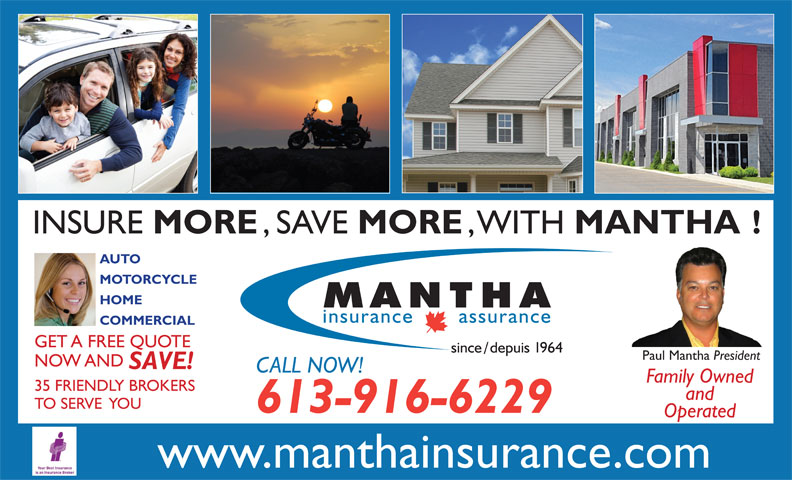 Mantha Insurance Brokers Ltd. (613-746-1450) - Display Ad - INSURE MORE , SAVE MORE , WITH MANTHA! AUTO MOTORCYCLE HOME COMMERCIAL GET A FREE QUOTE Paul Mantha President NOW AND SAVE! CALL NOW! Family Owned 35 FRIENDLY BROKERS and TO SERVE  YOU 613-916-6229 Operated www.manthainsurance.com