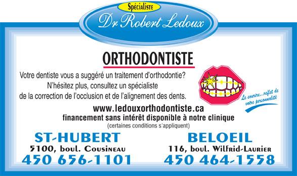 Dr Robert Ledoux Orthodontiste (450-656-1101) - Annonce illustrée======= - Spécialiste ORTHODONTISTE Votre dentiste vous a suggéré un traitement d orthodontie? N hésitez plus, consultez un spécialiste de la correction de l occlusion et de l alignement des dents. Le sourire...reflet devotre personnalité www.ledouxorthodontiste.ca financement sans intérêt disponible à notre clinique (certaines conditions s'appliquent) ST-HUBERT BELOEIL 5100, boul. Cousineau 116, boul. Wilfrid-Laurier 450 656-1101 450 464-1558