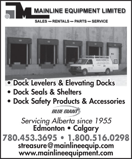 Mainline Equipment Limited (780-453-3695) - Display Ad - Dock Levelers & Elevating Docks Dock Seals & Shelters Dock Safety Products & Accessories Servicing Alberta since 1955 Edmonton   Calgary 780.453.3695   1.800.516.0298 www.mainlineequipment.com Dock Seals & Shelters Dock Safety Products & Accessories Servicing Alberta since 1955 Dock Levelers & Elevating Docks Edmonton   Calgary 780.453.3695   1.800.516.0298 www.mainlineequipment.com
