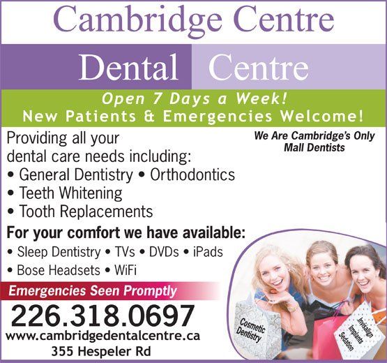 Cambridge Centre Dental Centre (519-624-4640) - Display Ad - We Are Cambridge s Only Providing all your Mall Dentists dental care needs including: General Dentistry   Orthodontics Teeth Whitening Tooth Replacements For your comfort we have available: Sleep Dentistry   TVs   DVDs   iPads Bose Headsets   WiFi Emergencies Seen Promptly Invisalign 226.318.0697 Implants Sedation
