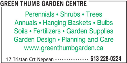 Green Thumb Garden Centre (613-228-0224) - Annonce illustrée======= - Perennials   Shrubs   Trees Annuals   Hanging Baskets   Bulbs Soils   Fertilizers   Garden Supplies Garden Design   Planning and Care www.greenthumbgarden.ca --------------- 613 228-0224 17 Tristan Crt Nepean GREEN THUMB GARDEN CENTRE Perennials   Shrubs   Trees Annuals   Hanging Baskets   Bulbs Soils   Fertilizers   Garden Supplies Garden Design   Planning and Care www.greenthumbgarden.ca --------------- 613 228-0224 17 Tristan Crt Nepean GREEN THUMB GARDEN CENTRE