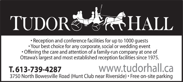 Tudor Hall (613-739-4287) - Annonce illustrée======= - Reception and conference facilities for up to 1000 guests Your best choice for any corporate, social or wedding event Offering the care and attention of a family-run company at one of Ottawa s largest and most established reception facilities since 1975. www.tudorhall.ca T. 613-739-4287 3750 North Bowesville Road (Hunt Club near Riverside)   Free on-site parking