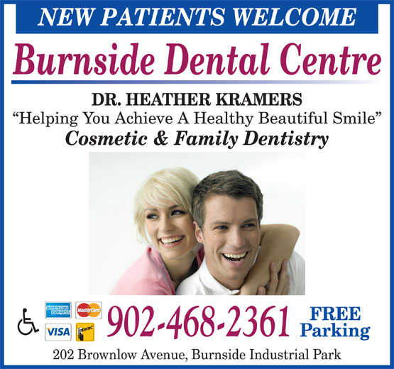Burnside Dental Centre (902-468-2361) - Annonce illustrée======= - NEW PATIENTS WELCOME Burnside Dental Centre DR. HEATHER KRAMERS Helping You Achieve A Healthy Beautiful Smile Cosmetic & Family Dentistry FREE 902-468-2361 Parking 202 Brownlow Avenue, Burnside Industrial Park NEW PATIENTS WELCOME Burnside Dental Centre DR. HEATHER KRAMERS Helping You Achieve A Healthy Beautiful Smile Cosmetic & Family Dentistry FREE 902-468-2361 Parking 202 Brownlow Avenue, Burnside Industrial Park