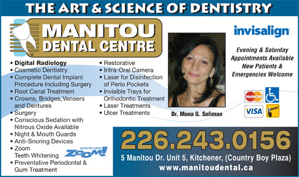 Manitou Dental Centre (519-896-8008) - Display Ad - MANITOU DENTAL CENTRE Evening & Saturday © Appointments Available Digital Radiology Restorative New Patients & Cosmetic Dentistry Intra-Oral Camera Emergencies Welcome Complete Dental Implant Laser for Disinfection Procedure Including Surgery of Perio Pockets Root Canal Treatment Invisible Trays for Crowns, Bridges, Veneers Orthodontic Treatment and Dentures Laser Treatments Surgery the Art & Science of Dentistry Ulcer Treatments Dr. Mona G. Soliman Conscious Sedation with Nitrous Oxide Available Night & Mouth Guards Anti-Snoring Devices 226.243.0156 Zoom Teeth Whitening 5 Manitou Dr. Unit 5, Kitchener, (Country Boy Plaza) Preventative Periodontal & www.manitoudental.ca Gum Treatment