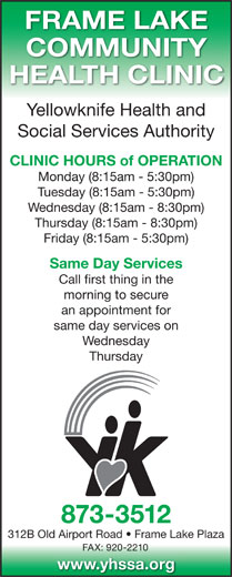 Yellowknife Health and Social Services Authority (YHSSA) (867-873-3512) - Display Ad - FRAME LAKE COMMUNITY HEALTH CLINIC Yellowknife Health and Social Services Authority CLINIC HOURS of OPERATION Monday (8:15am - 5:30pm) Tuesday (8:15am - 5:30pm) Wednesday (8:15am - 8:30pm) Thursday (8:15am - 8:30pm) Friday (8:15am - 5:30pm) Same Day Services Call first thing in the morning to secure an appointment for same day services on Wednesday Thursday 873-3512 312B Old Airport Road   Frame Lake Plaza FAX: 920-2210 www.yhssa.org