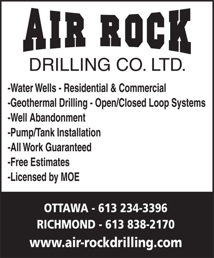Air Rock Drilling (613-234-3396) - Display Ad - -Geothermal Drilling - Open/Closed Loop Systems -Well Abandonment -Pump/Tank Installation -All Work Guaranteed -Free Estimates -Licensed by MOE OTTAWA - 613 234-3396 RICHMOND - 613 838-2170 www.air-rockdrilling.com DRILLING CO. LTD. -Water Wells - Residential & Commercial