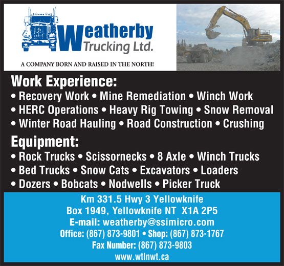 Weatherby Trucking Ltd (867-873-1767) - Annonce illustrée======= - A COMPANY BORN AND RAISED IN THE NORTH! Work Experience: Recovery Work   Mine Remediation   Winch Work HERC Operations   Heavy Rig Towing   Snow Removal Winter Road Hauling   Road Construction   Crushing Equipment: Rock Trucks   Scissornecks   8 Axle   Winch Trucks Bed Trucks   Snow Cats   Excavators   Loaders Dozers   Bobcats   Nodwells   Picker Truck Km 331.5 Hwy 3 Yellowknife Box 1949, Yellowknife NT  X1A 2P5 E-mail: Office: (867) 873-9801 Shop: (867) 873-1767 Fax Number: (867) 873-9803 www.wtlnwt.ca