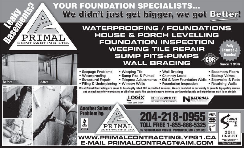 Primal Contracting Ltd (204-218-0955) - Annonce illustrée======= - YOUR FOUNDATION SPECIALISTS... We didn t just get bigger, we got Better! WATERPROOFING / FOUNDATIONS HOUSE & PORCH LEVELLING FOUNDATION INSPECTION Fully WEEPING TILE REPAIR Insured & Bonded SUMP PITS+PUMPS WALL BRACING Since 1996 Seepage Problems Wall Bracing  Weeping Tile Basement Floors Waterproofing Chimney Leaks  Sump Pits & Pumps Backup Valves Structural Repair Old & New Foundation Walls  Telepost Adjustments Sidewalks & Pads Piling & Underpinning Foundation Inspection  Window Wells Retaining Walls We at Primal Contracting are proud to be a highly rated BBB accredited business. We are confident in our ability to provide top quality service, and as such we offer warranties on all of our work. You can feel secure knowing our knowledgeable and experienced staff is on the job. Good. Solid. Green TORCH 204-218-0955 AWARDS TOLL FREE 1-855-888-5325 32 SUTHERLAND AVENUE, WINNIPEG, MB R2W 3C3 WWW.PRIMALCONTRACTING.YPG1.CA