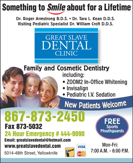 Great Slave Dental Clinic (867-873-2450) - Annonce illustrée======= - Visiting Pediatric Specialist Dr. WIlliam Croft D.D.S. Pediatric Specialist Dr. WIlliam Croft D. GREAT SLAVE DENTAL CLINIC Family and Cosmetic DentistrymilyandCosmeticDentistr including: ZOOM2 In-Office Whitening Invisalign Pediatric I.V. Sedation New Patients Welcom 867-873-2450 FREE Sports Fax 873-5032 Mouthguards 24 Hour Emergency # 444-9090 Mon-Fri: www.greatslavedental.com 7:00 A.M. - 6:00 P.M. 5014-48th Street, Yellowknife Dr. Roger Armstrong B.D.S.   Dr. Tara L. Kean D.D.S.