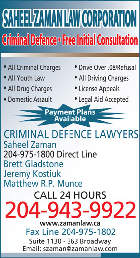 Saheel Zaman Law Corporation (204-943-9922) - Display Ad - SAHEEL ZAMAN LAW CORPORATIONSAHEEL ZAMAN LAW CORPORATION Criminal Defence   Free Initial ConsultationCriminal Defence   Free Initial Consultation All Criminal Charges Drive Over .08/Refusal All Youth Law All Driving Charges All Drug Charges License Appeals Domestic Assault Legal Aid Accepted Payment Plans Available CRIMINAL DEFENCE LAWYERS Saheel Zaman 204-975-1800 Direct Line Brett Gladstone Jeremy Kostiuk Matthew R.P. Munce CALL 24 HOURS 204-943-9922 www.zamanlaw.ca Fax Line 204-975-1802 Suite 1130 - 363 Broadway SAHEEL ZAMAN LAW CORPORATIONSAHEEL ZAMAN LAW CORPORATION Criminal Defence   Free Initial ConsultationCriminal Defence   Free Initial Consultation All Criminal Charges Drive Over .08/Refusal All Youth Law All Driving Charges All Drug Charges License Appeals Domestic Assault Legal Aid Accepted Payment Plans Available CRIMINAL DEFENCE LAWYERS Saheel Zaman 204-975-1800 Direct Line Brett Gladstone Jeremy Kostiuk Matthew R.P. Munce CALL 24 HOURS 204-943-9922 www.zamanlaw.ca Fax Line 204-975-1802 Suite 1130 - 363 Broadway