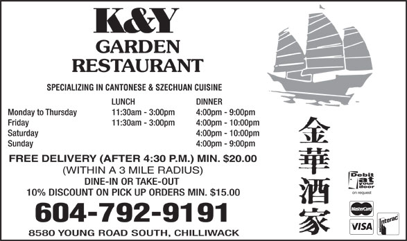 K & Y Garden Restaurant (604-792-9191) - Annonce illustrée======= - GARDEN RESTAURANT SPECIALIZING IN CANTONESE & SZECHUAN CUISINE LUNCH DINNER Monday to Thursday 11:30am - 3:00pm 4:00pm - 9:00pm Friday 11:30am - 3:00pm 4:00pm - 10:00pm Saturday  4:00pm - 10:00pm Sunday  4:00pm - 9:00pm FREE DELIVERY (AFTER 4:30 P.M.) MIN. $20.00 (WITHIN A 3 MILE RADIUS) DINE-IN OR TAKE-OUT on request 10% DISCOUNT ON PICK UP ORDERS MIN. $15.00 604-792-9191 8580 YOUNG ROAD SOUTH, CHILLIWACK K&Y