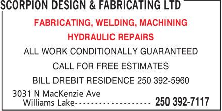 Scorpion Design & Fabricating Ltd (250-392-7117) - Display Ad - FABRICATING, WELDING, MACHINING HYDRAULIC REPAIRS ALL WORK CONDITIONALLY GUARANTEED CALL FOR FREE ESTIMATES BILL DREBIT RESIDENCE 250 392-5960