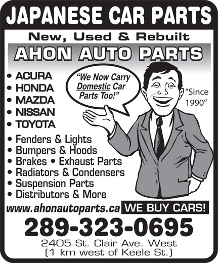 Ahon Auto Parts (416-604-9079) - Display Ad - (1 km west of Keele St.) JAPANESE CAR PARTS New, Used & Rebuilt AHON AUTO PARTS ACURA We Now Carry Domestic Car HONDA Since Parts Too! MAZDA 1990 NISSAN TOYOTA Fenders & Lights Bumpers & Hoods Brakes   Exhaust Parts Radiators & Condensers Suspension Parts Distributors & More WE BUY CARS! www.ahonautoparts.ca 289-323-0695 2405 St. Clair Ave. West