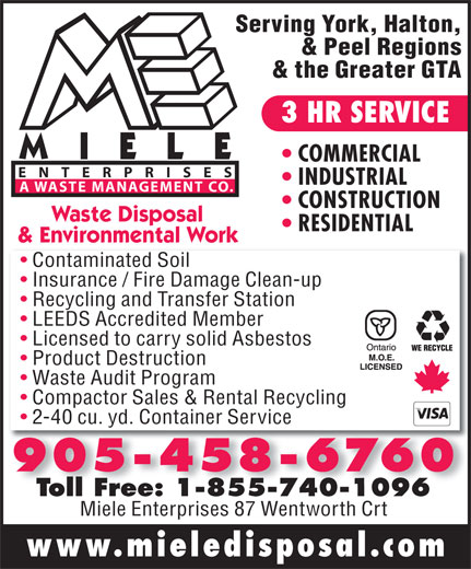 Miele Waste Disposal (905-458-6760) - Annonce illustrée======= - Serving York, Halton, & Peel Regions & the Greater GTA 3 HR SERVICE COMMERCIAL ENTERPRISES INDUSTRIAL A WASTE MANAGEMENT CO. CONSTRUCTION Waste Disposal RESIDENTIAL & Environmental Work Contaminated Soil Insurance / Fire Damage Clean-up Recycling and Transfer Station LEEDS Accredited Member Licensed to carry solid Asbestos Product Destruction www.mieledisposal.com Waste Audit Program Compactor Sales & Rental Recycling 2-40 cu. yd. Container Service Toll Free: 1-855-740-1096Toll Free: 1-855-740-1096 Miele Enterprises 87 Wentworth Crt