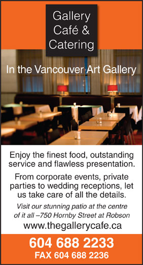 Gallery Cafe & Catering (604-688-2233) - Annonce illustrée======= - Café & Catering Gallery In the Vancouver Art Gallery Gallery Café & service and flawless presentation. Enjoy the finest food, outstanding From corporate events, private parties to wedding receptions, let us take care of all the details. Visit our stunning patio at the centre of it all -750 Hornby Street at Robson www.thegallerycafe.ca 604 688 2233 FAX 604 688 2236 Catering In the Vancouver Art Gallery Enjoy the finest food, outstanding service and flawless presentation. From corporate events, private parties to wedding receptions, let us take care of all the details. Visit our stunning patio at the centre of it all -750 Hornby Street at Robson www.thegallerycafe.ca 604 688 2233 FAX 604 688 2236