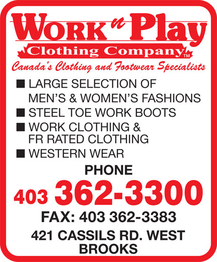 Work N Play (403-362-3300) - Display Ad - LARGE SELECTION OF MEN S & WOMEN S FASHIONS STEEL TOE WORK BOOTS WORK CLOTHING & FR RATED CLOTHING WESTERN WEAR PHONE 403 362-3300 FAX: 403 362-3383 421 CASSILS RD. WEST BROOKS