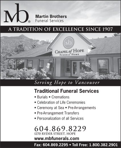 Martin Brothers Chapel of Hope (604-869-8229) - Annonce illustrée======= - A tradition of excellence since 1907 Serving Hope to Vancouver Traditional Funeral Services Burials   Cremations Celebration of Life Ceremonies Ceremony at Sea   Pre-Arrangements Pre-Arrangement Transfers Personalization of all Services 604.869.8229 1270 Ryder Street, Hope www.mbfunerals.com Fax: 604.869.2295   Toll Free: 1.800.382.2901