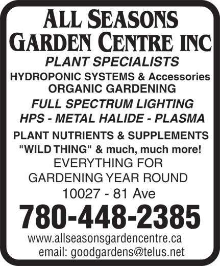 """All Seasons Garden Centre Inc (780-448-2385) - Annonce illustrée======= - PLANT SPECIALISTS HYDROPONIC SYSTEMS & Accessories ORGANIC GARDENING FULL SPECTRUM LIGHTING HPS - METAL HALIDE - PLASMA PLANT NUTRIENTS & SUPPLEMENTS """"WILD THING"""" & much, much more! EVERYTHING FOR GARDENING YEAR ROUND 10027 - 81 Ave 780-448-2385 www.allseasonsgardencentre.ca"""