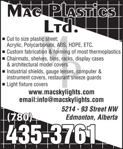 Mac Plastics Ltd (780-435-3761) - Display Ad - Cut to size plastic sheet; Acrylic, Polycarbonate, ABS, HDPE, ETC. Custom fabrication & forming of most thermoplastics Chairmats, shelves, bins, racks, display cases & architectural model covers Industrial shields, gauge lenses, computer & instrument covers, restaurant sneeze guards Light fixture covers www.macskylights.com 5214 - 93 Street NW Edmonton, Alberta (780) Cut to size plastic sheet; Acrylic, Polycarbonate, ABS, HDPE, ETC. Custom fabrication & forming of most thermoplastics Chairmats, shelves, bins, racks, display cases & architectural model covers Industrial shields, gauge lenses, computer & instrument covers, restaurant sneeze guards Light fixture covers www.macskylights.com 5214 - 93 Street NW Edmonton, Alberta (780)