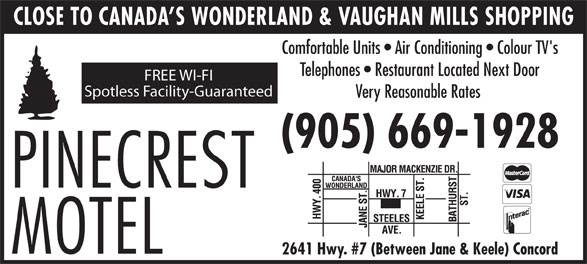 Pinecrest Motel (905-669-1928) - Annonce illustrée======= - CLOSE TO CANADA S WONDERLAND & VAUGHAN MILLS SHOPPING Comfortable Units   Air Conditioning   Colour TV's Telephones   Restaurant Located Next Door FREE WI-FI Spotless Facility-Guaranteed Very Reasonable Rates (905) 669-1928 2641 Hwy. #7 (Between Jane & Keele) Concord Comfortable Units   Air Conditioning   Colour TV's Telephones   Restaurant Located Next Door FREE WI-FI Spotless Facility-Guaranteed Very Reasonable Rates (905) 669-1928 2641 Hwy. #7 (Between Jane & Keele) Concord CLOSE TO CANADA S WONDERLAND & VAUGHAN MILLS SHOPPING