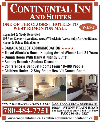 Continental Inn & Suites (780-484-7751) - Annonce illustrée======= - 16625 - STONY PLAIN ROAD For Reservations Only 1-888-484-9660 780-484-7751 FAX 780-484-9827 ONE OF THE CLOSEST HOTELS TO ONE OF THE CLOSEST HOTELS TO WEST EDMONTON MALL Expanded & Newly Renovated 100 New Rooms - Executive/Jacuzzi/Wheelchair Access Fully Air Conditioned Rooms & Deluxe Bridal Suite CANADA SELECT ACCOMMODATION HHHH Travel Alberta s House Keeping Award Winner Last 21 Years Dining Room With Daily & Nightly Buffet Sunday Brunch Seniors Discount Conference & Banquet Rooms From 10-400 People Children Under 12 Stay Free New Vlt Games Room C.A.A. & A.A.A. APPROVED ACCOMMODATION FOR RESERVATIONS CALL 16625 - STONY PLAIN ROAD For Reservations Only 1-888-484-9660 780-484-7751 FAX 780-484-9827 WEST EDMONTON MALL Expanded & Newly Renovated 100 New Rooms - Executive/Jacuzzi/Wheelchair Access Fully Air Conditioned Rooms & Deluxe Bridal Suite CANADA SELECT ACCOMMODATION HHHH Travel Alberta s House Keeping Award Winner Last 21 Years Dining Room With Daily & Nightly Buffet Sunday Brunch Seniors Discount Conference & Banquet Rooms From 10-400 People Children Under 12 Stay Free New Vlt Games Room C.A.A. & A.A.A. APPROVED ACCOMMODATION FOR RESERVATIONS CALL