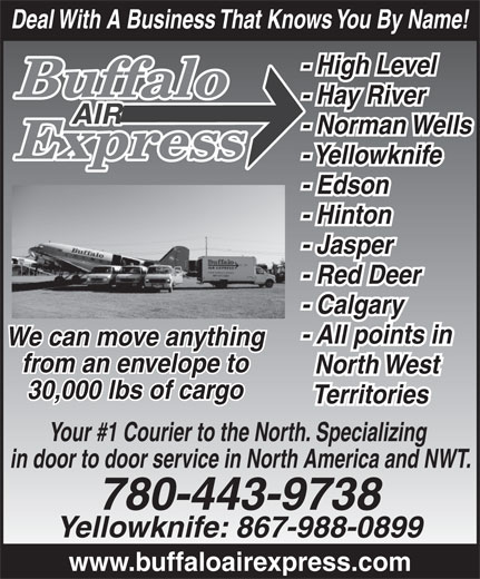 Buffalo Air Express (780-455-9283) - Annonce illustrée======= - Deal With A Business That Knows You By Name! - High Level - Hay River - Norman Wells - Yellowknife - Edson - Hinton - Jasper - Red Deer - Calgary - All points in We can move anything from an envelope to North West 30,000 lbs of cargo Territories Your #1 Courier to the North. Specializing in door to door service in North America and NWT. 780-443-9738 Yellowknife: 867-988-0899 www.buffaloairexpress.com Deal With A Business That Knows You By Name! - High Level - Hay River - Norman Wells - Yellowknife - Edson - Hinton - Jasper - Red Deer - Calgary - All points in We can move anything from an envelope to North West 30,000 lbs of cargo Territories Your #1 Courier to the North. Specializing in door to door service in North America and NWT. 780-443-9738 Yellowknife: 867-988-0899 www.buffaloairexpress.com