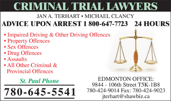 Jan A TerHart (780-645-5541) - Annonce illustrée======= - JAN A. TERHART   MICHAEL CLANCY CRIMINAL TRIAL LAWYERS Property Offences Impaired Driving & Other Driving Offences Sex Offences Drug Offences Assaults All Other Criminal & Provincial Offences EDMONTON OFFICE: St. Paul Phone 9844 - 106th Street T5K-1B8 780-424-9014 Fax: 780-424-9023 780-645-5541 ADVICE UPON ARREST 1 800-647-7723   24 HOURS