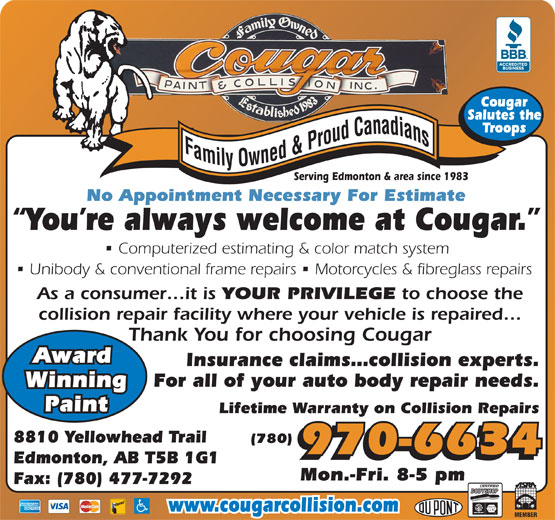 Cougar Paint & Collision Inc (780-477-6834) - Display Ad - Cougar Salutes the Troops Serving Edmonton & area since 1983 No Appointment Necessary For Estimate You re always welcome at Cougar. Computerized estimating & color match system Unibody & conventional frame repairs   Motorcycles & fibreglass repairs As a consumer it is YOUR PRIVILEGE to choose the collision repair facility where your vehicle is repaired Thank You for choosing Cougar Award Insurance claims collision experts. For all of your auto body repair needs. Winning Paint Lifetime Warranty on Collision Repairs 8810 Yellowhead Trail (780) 970-6634 Edmonton, AB T5B 1G1 Mon.-Fri. 8-5 pm Fax: (780) 477-7292 www.cougarcollision.com Salutes the Troops Serving Edmonton & area since 1983 No Appointment Necessary For Estimate You re always welcome at Cougar. Computerized estimating & color match system Unibody & conventional frame repairs   Motorcycles & fibreglass repairs As a consumer it is YOUR PRIVILEGE to choose the collision repair facility where your vehicle is repaired Thank You for choosing Cougar Award Insurance claims collision experts. For all of your auto body repair needs. Winning Paint Lifetime Warranty on Collision Repairs 8810 Yellowhead Trail (780) 970-6634 Edmonton, AB T5B 1G1 Mon.-Fri. 8-5 pm Fax: (780) 477-7292 Cougar www.cougarcollision.com
