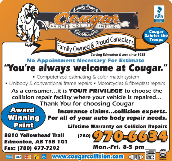 Cougar Paint & Collision Inc (780-477-6834) - Display Ad - Cougar 970-6634 Edmonton, AB T5B 1G1 Mon.-Fri. 8-5 pm Fax: (780) 477-7292 www.cougarcollision.com (780) 970-6634 Edmonton, AB T5B 1G1 Mon.-Fri. 8-5 pm Fax: (780) 477-7292 www.cougarcollision.com Salutes the Troops Serving Edmonton & area since 1983 No Appointment Necessary For Estimate You re always welcome at Cougar. Computerized estimating & color match system Unibody & conventional frame repairs   Motorcycles & fibreglass repairs As a consumer it is YOUR PRIVILEGE to choose the collision repair facility where your vehicle is repaired Thank You for choosing Cougar Award Insurance claims collision experts. For all of your auto body repair needs. Winning Paint Lifetime Warranty on Collision Repairs 8810 Yellowhead Trail Serving Edmonton & area since 1983 No Appointment Necessary For Estimate You re always welcome at Cougar. Computerized estimating & color match system Unibody & conventional frame repairs   Motorcycles & fibreglass repairs As a consumer it is YOUR PRIVILEGE to choose the collision repair facility where your vehicle is repaired Thank You for choosing Cougar Award Insurance claims collision experts. For all of your auto body repair needs. Winning Paint Lifetime Warranty on Collision Repairs 8810 Yellowhead Trail (780) Salutes the Cougar Troops