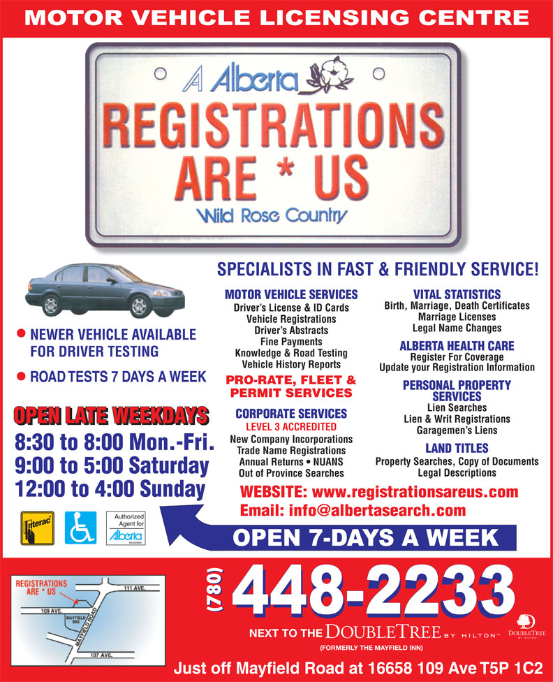 Registrations Are Us (780-448-2233) - Annonce illustrée======= - SPECIALISTS IN FAST & FRIENDLY SERVICE! MOTOR VEHICLE SERVICES VITAL STATISTICS Birth, Marriage, Death Certificates Driver s License & ID Cards Marriage Licenses Vehicle Registrations Legal Name Changes Driver s Abstracts NEWER VEHICLE AVAILABLE Fine Payments ALBERTA HEALTH CARE Knowledge & Road Testing FOR DRIVER TESTING Register For Coverage Vehicle History Reports Update your Registration Information PRO-RATE, FLEET & PERSONAL PROPERTY PERMIT SERVICES SERVICES Lien Searches CORPORATE SERVICES Lien & Writ Registrations LEVEL 3 ACCREDITED Garagemen s Liens New Company Incorporations LAND TITLES Trade Name Registrations Property Searches, Copy of Documents Annual Returns   NUANS Legal Descriptions Out of Province Searches WEBSITE: www.registrationsareus.com (780) NEXT TO THE (FORMERLY THE MAYFIELD INN) SPECIALISTS IN FAST & FRIENDLY SERVICE! MOTOR VEHICLE SERVICES VITAL STATISTICS Birth, Marriage, Death Certificates Driver s License & ID Cards Marriage Licenses Vehicle Registrations Legal Name Changes Driver s Abstracts NEWER VEHICLE AVAILABLE Fine Payments ALBERTA HEALTH CARE Knowledge & Road Testing FOR DRIVER TESTING Register For Coverage Vehicle History Reports Update your Registration Information PRO-RATE, FLEET & PERSONAL PROPERTY PERMIT SERVICES SERVICES Lien Searches CORPORATE SERVICES Lien & Writ Registrations LEVEL 3 ACCREDITED Garagemen s Liens New Company Incorporations LAND TITLES Trade Name Registrations Property Searches, Copy of Documents Annual Returns   NUANS Legal Descriptions Out of Province Searches WEBSITE: www.registrationsareus.com (780) NEXT TO THE (FORMERLY THE MAYFIELD INN)