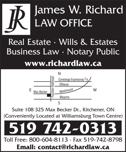 Richard Law Office (519-742-0313) - Annonce illustrée======= - James W. Richard LAW OFFICE Real Estate · Wills & Estates Business Law · Notary Public www.richardlaw.ca oga Expressway Ottawa Max Becker Westmount Bleams Fischer-Hallman Conest Suite 108 325 Max Becker Dr., Kitchener, ON (Conveniently Located at Williamsburg Town Centre) 519 742-0313 Toll Free: 800-604-8113 · Fax 519-742-8798