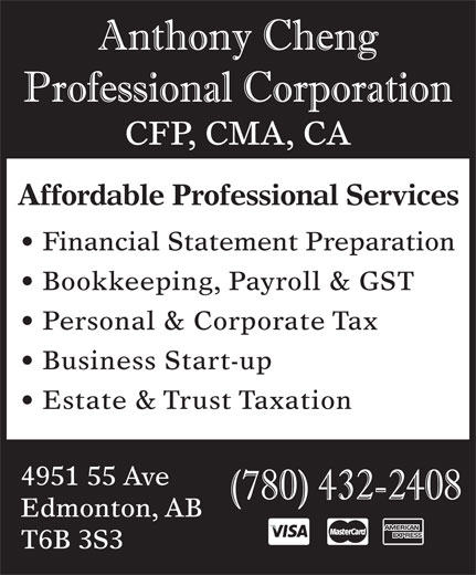 Anthony Cheng Professional Corp (780-432-2408) - Display Ad - Affordable Professional Services Financial Statement Preparation Bookkeeping, Payroll & GST Personal & Corporate Tax Business Start-up Estate & Trust Taxation 4951 55 Ave Edmonton, AB T6B 3S3 CFP, CMA, CA
