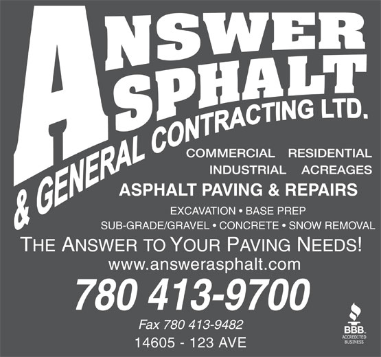 Answer Asphalt & General Contracting Ltd (780-413-9700) - Display Ad - EXCAVATION   BASE PREP SUB-GRADE/GRAVEL   CONCRETE   SNOW REMOVAL www.answerasphalt.com 780 413-9700 Fax 780 413-9482 14605 - 123 AVE EXCAVATION   BASE PREP SUB-GRADE/GRAVEL   CONCRETE   SNOW REMOVAL www.answerasphalt.com 780 413-9700 Fax 780 413-9482 14605 - 123 AVE