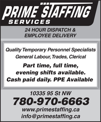 Prime Staffing Services (780-424-3663) - Annonce illustrée======= - 24 HOUR DISPATCH & 24 HOUR DISPATCH & EMPLOYEE DELIVERY Quality Temporary Personnel Specialists General Labour, Trades, Clerical Part time, full time, evening shifts available. Cash paid daily. PPE Available 10335 95 St NW 780-970-6663 www.primestaffing.ca EMPLOYEE DELIVERY Quality Temporary Personnel Specialists General Labour, Trades, Clerical Part time, full time, evening shifts available. Cash paid daily. PPE Available 10335 95 St NW 780-970-6663 www.primestaffing.ca