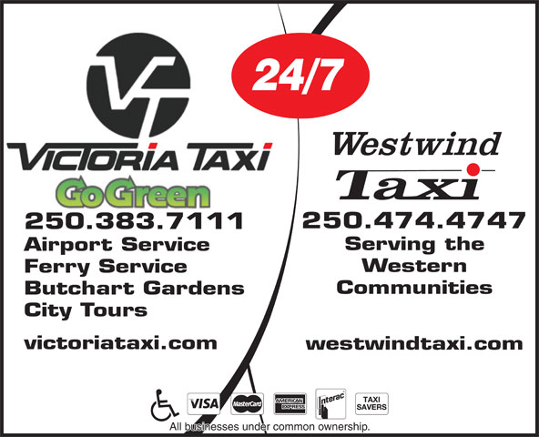 Victoria Taxi (1987) Ltd (250-383-7111) - Display Ad - 24/7 250.474.4747 250.383.7111 Serving the Airport Service Western Ferry Service Communities Butchart Gardens City Tours victoriataxi.com westwindtaxi.com All businesses under common ownership.