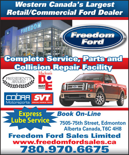 Freedom Ford Sales Limited (780-462-7575) - Annonce illustrée======= - Collision Repair Facility Complete Service, Parts and Book On-Line Express Lube Service 7505-75th Street, Edmonton Alberta Canada, T6C 4H8 Freedom Ford Sales Limited www.freedomfordsales.ca 780.970.6675 Alberta Canada, T6C 4H8 Freedom Ford Sales Limited www.freedomfordsales.ca 780.970.6675 7505-75th Street, Edmonton Express Western Canada's Largest Retail/Commercial Ford Dealer Complete Service, Parts and Collision Repair Facility Book On-Line Lube Service Western Canada's Largest Retail/Commercial Ford Dealer