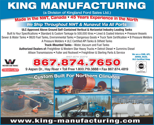 King Manufacturing (867-874-2373) - Annonce illustrée======= - KING MANUFACTURING (a Division of Kingland Ford Sales Ltd.) We Ship Throughout NWT & Nunavut Via All Ports ULC Approved Above Ground Self-Contained Vertical & Horizontal Industry Leading Tanks Built to Your Specifications   Standard & Custom Tankage to 500,000 litres   Lined & Coated Interiors   Pressure Vessels Sewer & Water Tanks   B620 Fuel Tanks, Environmental Tanks   Dangerous Goods   Truck Tank Certification   B Pressure Welders A Pressure Welders   ULC Certified API Tanks & Oilfield Tanks Truck-Mounted Tanks - Water, Vacuum and Fuel Tanks Authorized Dealers of: Freightliner & Western Star Heavy Trucks   Detroit Diesel   Cummins Diesel Allison Transmissions   Fuller and Rockwell   Freightliner & Sterling Parts & Service We are a CWB, API, 867-874-2373 AWWA, B620, ULC Certified Shop 867.874.7650 9 Aspen Dr., Hay River   Toll Free 1.800.719.3888   Fax 867.874.4819 www.king-manufacturing.com