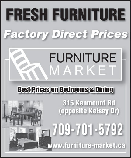 Furniture Market (709-722-6767) - Annonce illustrée======= - Factory Direct Prices Best Prices on Bedrooms & Dining 315 Kenmount Rd (opposite Kelsey Dr) 709-701-5792 www.furniture-market.ca FRESH FURNITURE