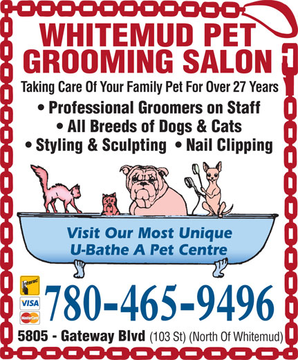 Whitemud Pet Grooming Salon (780-465-9496) - Display Ad - WHITEMUD PET GROOMING SALON Taking Care Of Your Family Pet For Over 27 Years Professional Groomers on Staff All Breeds of Dogs & Cats Styling & Sculpting    Nail Clipping Visit Our Most Unique U-Bathe A Pet Centre 780-465-9496 5805 - Gateway Blvd (103 St) (North Of Whitemud) WHITEMUD PET GROOMING SALON Taking Care Of Your Family Pet For Over 27 Years Professional Groomers on Staff All Breeds of Dogs & Cats Styling & Sculpting    Nail Clipping Visit Our Most Unique U-Bathe A Pet Centre 780-465-9496 5805 - Gateway Blvd (103 St) (North Of Whitemud)