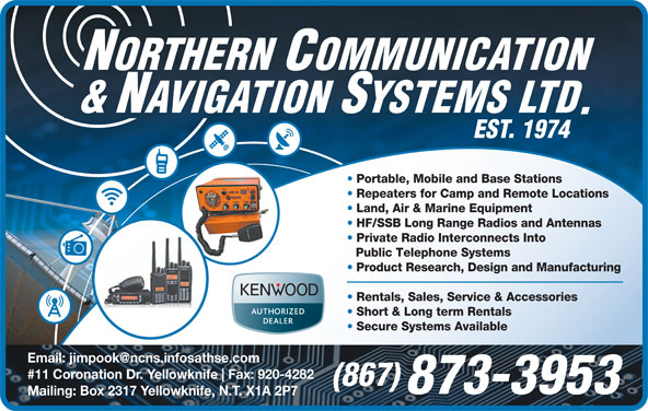 Northern Communication & Navigation Systems Ltd (867-873-3953) - Annonce illustrée======= - Mailing: Box 2317 Yellowknife, N.T. X1A 2P7 Portable, Mobile and Base Stations Repeaters for Camp and Remote Locations Land, Air & Marine Equipment HF/SSB Long Range Radios and Antennas Private Radio Interconnects Into Public Telephone Systems Product Research, Design and Manufacturing Rentals, Sales, Service & Accessories Short & Long term Rentals Secure Systems Available #11 Coronation Dr. Yellowknife Fax: 920-4282 (867) 873-3953 Secure Systems Available #11 Coronation Dr. Yellowknife Fax: 920-4282 (867) 873-3953 Mailing: Box 2317 Yellowknife, N.T. X1A 2P7 Portable, Mobile and Base Stations Repeaters for Camp and Remote Locations Land, Air & Marine Equipment HF/SSB Long Range Radios and Antennas Private Radio Interconnects Into Public Telephone Systems Product Research, Design and Manufacturing Rentals, Sales, Service & Accessories Short & Long term Rentals
